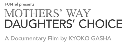 FUNTel presents MOTHERS' WAY, DAUGHTERS' CHOICE | A Documentary Film by KYOKO GASHA